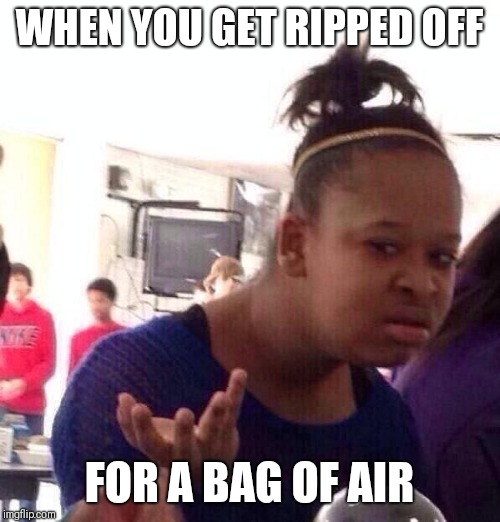 Black Girl Wat Meme | WHEN YOU GET RIPPED OFF FOR A BAG OF AIR | image tagged in memes,black girl wat | made w/ Imgflip meme maker