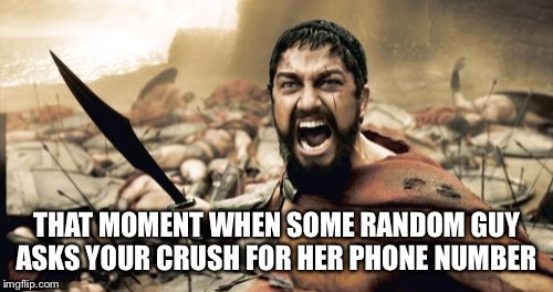 Sparta Leonidas Meme | THAT MOMENT WHEN SOME RANDOM GUY ASKS YOUR CRUSH FOR HER PHONE NUMBER | image tagged in memes,sparta leonidas | made w/ Imgflip meme maker