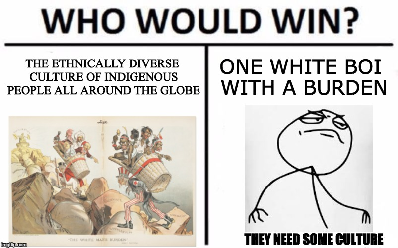 When your history teacher is into memes | THE ETHNICALLY DIVERSE CULTURE OF INDIGENOUS PEOPLE ALL AROUND THE GLOBE ONE WHITE BOI WITH A BURDEN THEY NEED SOME CULTURE | image tagged in memes,who would win,white man,dat boi,historical meme | made w/ Imgflip meme maker