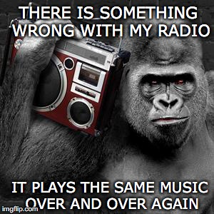 IT PLAYS THE SAME MUSIC OVER AND OVER AGAIN THERE IS SOMETHING WRONG WITH MY RADIO | made w/ Imgflip meme maker