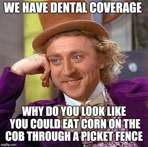 My favorite burn  | WE HAVE DENTAL COVERAGE WHY DO YOU LOOK LIKE YOU COULD EAT CORN ON THE COB THROUGH A PICKET FENCE | image tagged in memes,creepy condescending wonka,dental,burn,solid burn | made w/ Imgflip meme maker