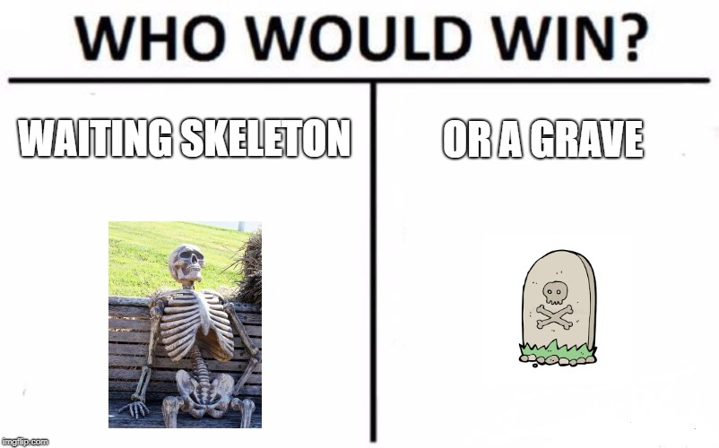 Who Would Win? Meme |  WAITING SKELETON; OR A GRAVE | image tagged in memes,who would win | made w/ Imgflip meme maker