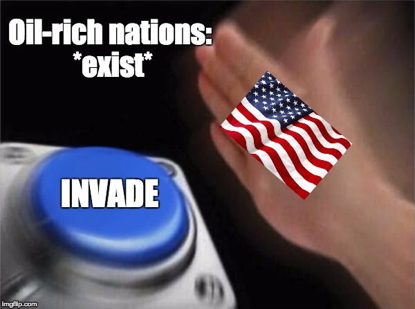 USA | Oil-rich nations: *exist* INVADE | image tagged in memes,blank nut button | made w/ Imgflip meme maker