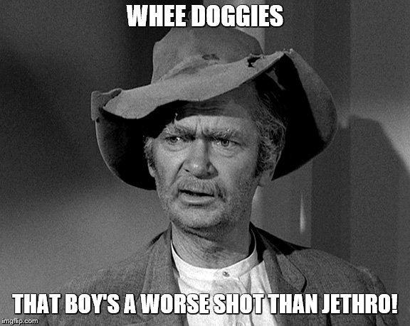 Jed Clampett | WHEE DOGGIES THAT BOY'S A WORSE SHOT THAN JETHRO! | image tagged in jed clampett | made w/ Imgflip meme maker