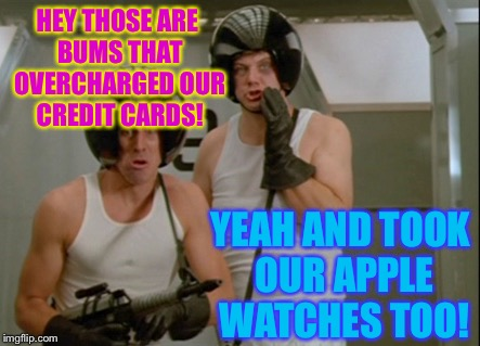 HEY THOSE ARE BUMS THAT OVERCHARGED OUR CREDIT CARDS! YEAH AND TOOK OUR APPLE WATCHES TOO! | made w/ Imgflip meme maker