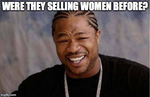 Yo Dawg Heard You Meme | WERE THEY SELLING WOMEN BEFORE? | image tagged in memes,yo dawg heard you | made w/ Imgflip meme maker
