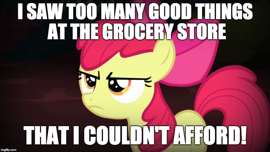 The struggle is real! | I SAW TOO MANY GOOD THINGS AT THE GROCERY STORE THAT I COULDN'T AFFORD! | image tagged in angry applebloom,memes,food,grocery store,the struggle is real | made w/ Imgflip meme maker