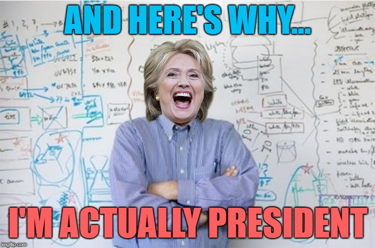 Oh, Hillary....  you forgot to take your meds. | AND HERE'S WHY... I'M ACTUALLY PRESIDENT | image tagged in hillary clinton,politics,political meme,political,memes,engineering professor | made w/ Imgflip meme maker