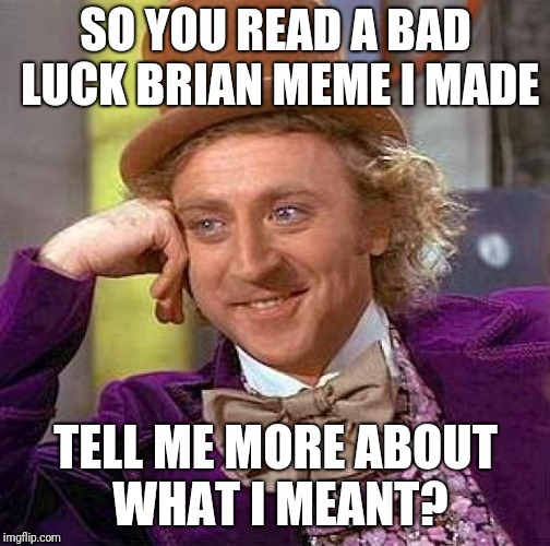 Creepy Condescending Wonka Meme | SO YOU READ A BAD LUCK BRIAN MEME I MADE TELL ME MORE ABOUT WHAT I MEANT? | image tagged in memes,creepy condescending wonka | made w/ Imgflip meme maker
