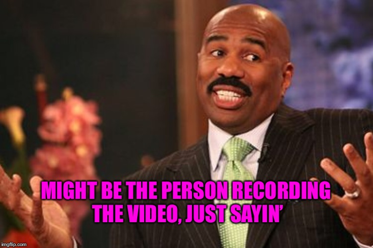 MIGHT BE THE PERSON RECORDING THE VIDEO, JUST SAYIN' | made w/ Imgflip meme maker