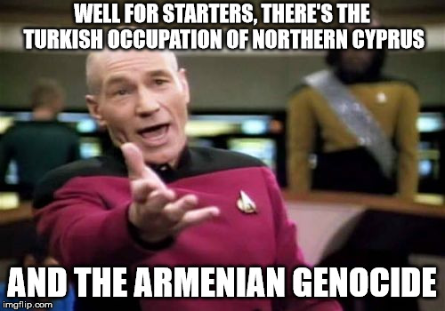 Picard Wtf Meme | WELL FOR STARTERS, THERE'S THE TURKISH OCCUPATION OF NORTHERN CYPRUS AND THE ARMENIAN GENOCIDE | image tagged in memes,picard wtf | made w/ Imgflip meme maker