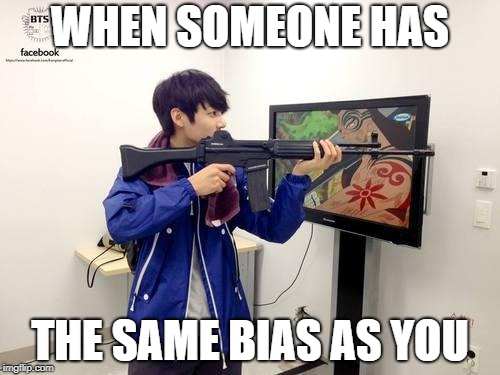 Kpop fans be like | WHEN SOMEONE HAS THE SAME BIAS AS YOU | image tagged in kpop fans be like | made w/ Imgflip meme maker