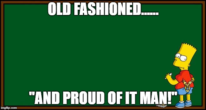 "Bart Simpson - chalkboard | OLD FASHIONED...... ""AND PROUD OF IT MAN!"" 