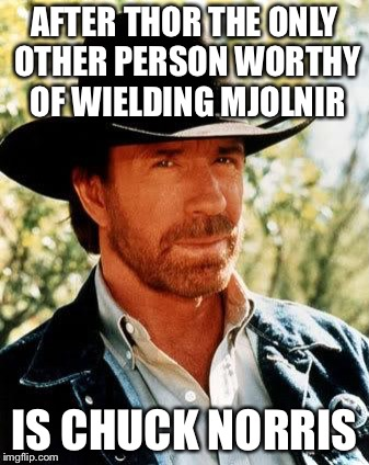Chuck Norris Meme | AFTER THOR THE ONLY OTHER PERSON WORTHY OF WIELDING MJOLNIR IS CHUCK NORRIS | image tagged in memes,chuck norris | made w/ Imgflip meme maker