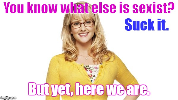 Bernadette quote |  You know what else is sexist? Suck it. But yet, here we are. | image tagged in sexist,the big bang theory | made w/ Imgflip meme maker