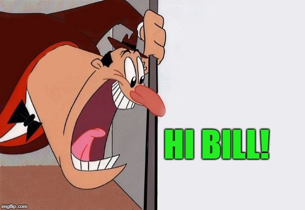 yelling guy | HI BILL! | image tagged in yelling guy | made w/ Imgflip meme maker