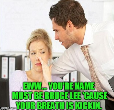 EWW... YOU'RE NAME MUST BE BRUCE LEE 'CAUSE YOUR BREATH IS KICKIN. | made w/ Imgflip meme maker