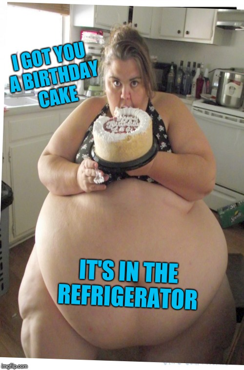 I GOT YOU A BIRTHDAY CAKE IT'S IN THE REFRIGERATOR | made w/ Imgflip meme maker