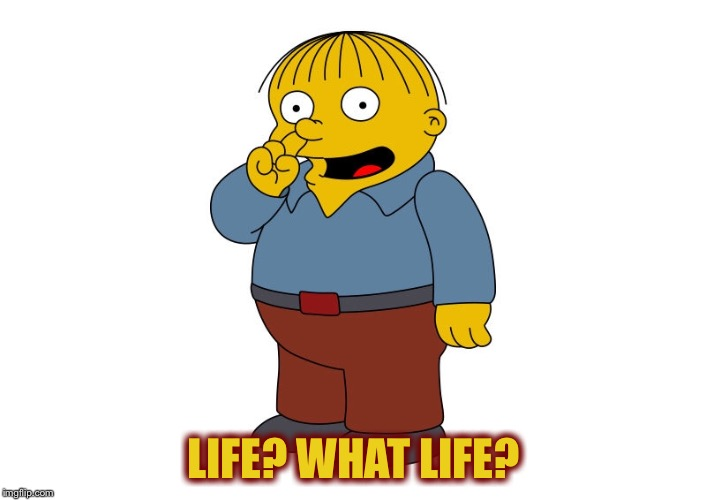 LIFE? WHAT LIFE? | made w/ Imgflip meme maker