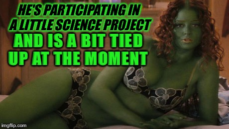 HE'S PARTICIPATING IN A LITTLE SCIENCE PROJECT AND IS A BIT TIED UP AT THE MOMENT | made w/ Imgflip meme maker