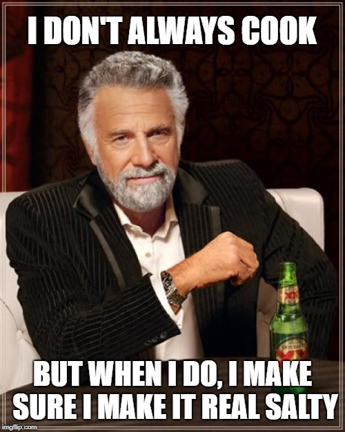 The Most Interesting Man In The World | I DON'T ALWAYS COOK BUT WHEN I DO, I MAKE SURE I MAKE IT REAL SALTY | image tagged in memes,the most interesting man in the world | made w/ Imgflip meme maker