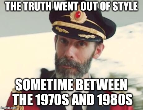 THE TRUTH WENT OUT OF STYLE SOMETIME BETWEEN THE 1970S AND 1980S | made w/ Imgflip meme maker