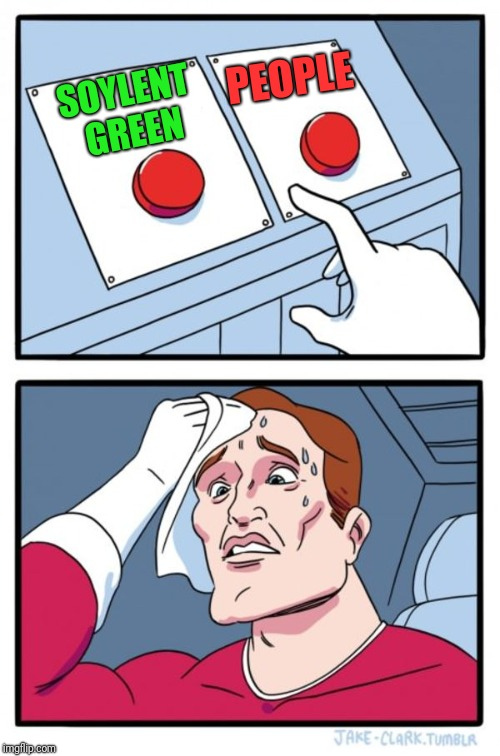Two Buttons Meme | SOYLENT GREEN PEOPLE | image tagged in memes,two buttons,first world problems,humanity,food week,soylent green | made w/ Imgflip meme maker