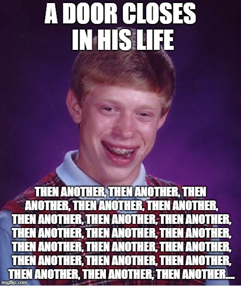 It Just Never Ends | A DOOR CLOSES IN HIS LIFE THEN ANOTHER, THEN ANOTHER, THEN ANOTHER, THEN ANOTHER, THEN ANOTHER, THEN ANOTHER, THEN ANOTHER, THEN ANOTHER, TH | image tagged in memes,bad luck brian | made w/ Imgflip meme maker