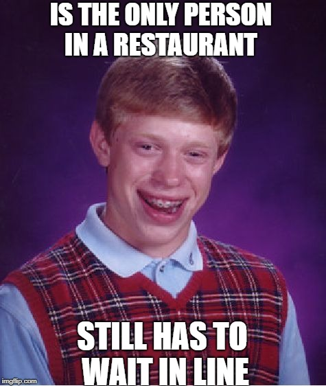 Bad Luck Brian Meme | IS THE ONLY PERSON IN A RESTAURANT STILL HAS TO WAIT IN LINE | image tagged in memes,bad luck brian | made w/ Imgflip meme maker