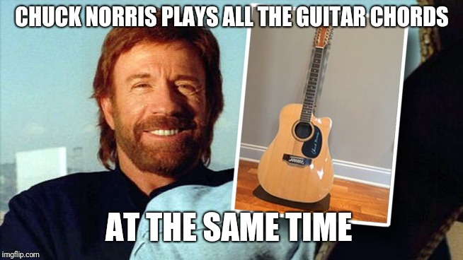 Chuck Norris | CHUCK NORRIS PLAYS ALL THE GUITAR CHORDS AT THE SAME TIME | image tagged in guitar | made w/ Imgflip meme maker