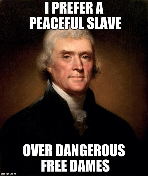 No.. Pretty sure that's what he said.. | I PREFER A PEACEFUL SLAVE OVER DANGEROUS FREE DAMES | image tagged in thomas jefferson,slave,lover | made w/ Imgflip meme maker