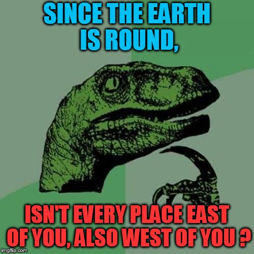 Philosoraptor Meme | SINCE THE EARTH IS ROUND, ISN'T EVERY PLACE EAST OF YOU, ALSO WEST OF YOU ? | image tagged in memes,philosoraptor | made w/ Imgflip meme maker