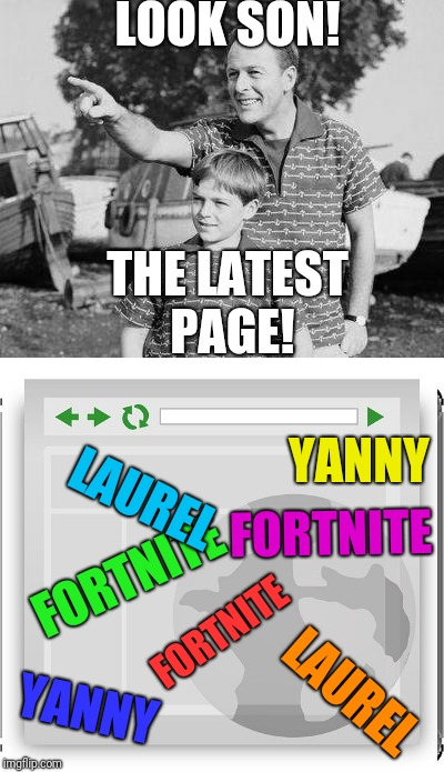 Where have all the good memes gone? | LOOK SON! THE LATEST PAGE! FORTNITE FORTNITE YANNY LAUREL FORTNITE YANNY LAUREL | image tagged in latest,bad memes,memes,fortnite sucks | made w/ Imgflip meme maker