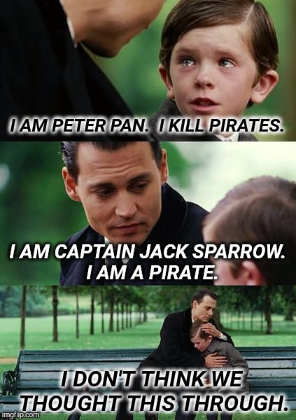 Peter Pan and Captain Jack | I AM PETER PAN.  I KILL PIRATES. I AM CAPTAIN JACK SPARROW.  I AM A PIRATE. I DON'T THINK WE THOUGHT THIS THROUGH. | image tagged in memes,finding neverland,captain jack sparrow,peter pan,jack sparrow pirate | made w/ Imgflip meme maker