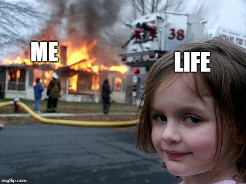 Disaster Girl | LIFE ME | image tagged in memes,disaster girl | made w/ Imgflip meme maker
