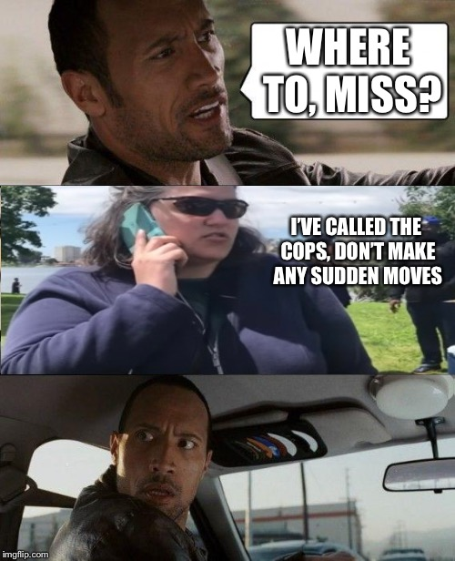 The Rock Driving Meme | WHERE TO, MISS? I'VE CALLED THE COPS, DON'T MAKE ANY SUDDEN MOVES | image tagged in memes,the rock driving | made w/ Imgflip meme maker