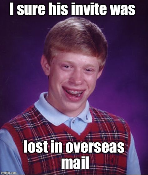 Bad Luck Brian Meme | I sure his invite was lost in overseas mail | image tagged in memes,bad luck brian | made w/ Imgflip meme maker