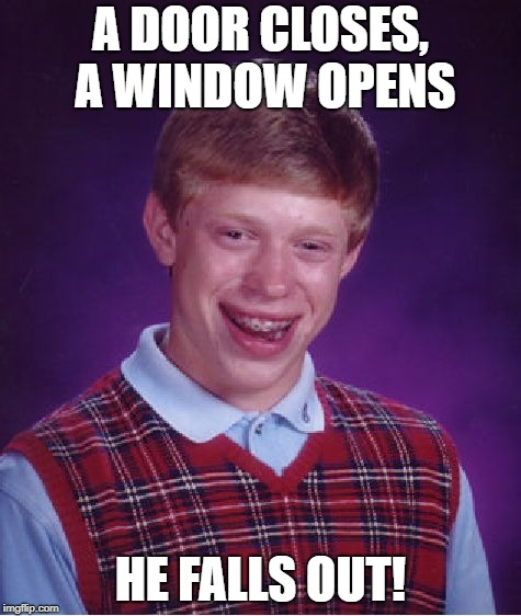 Opportunity knocks? | A DOOR CLOSES, A WINDOW OPENS HE FALLS OUT! | image tagged in memes,bad luck brian | made w/ Imgflip meme maker