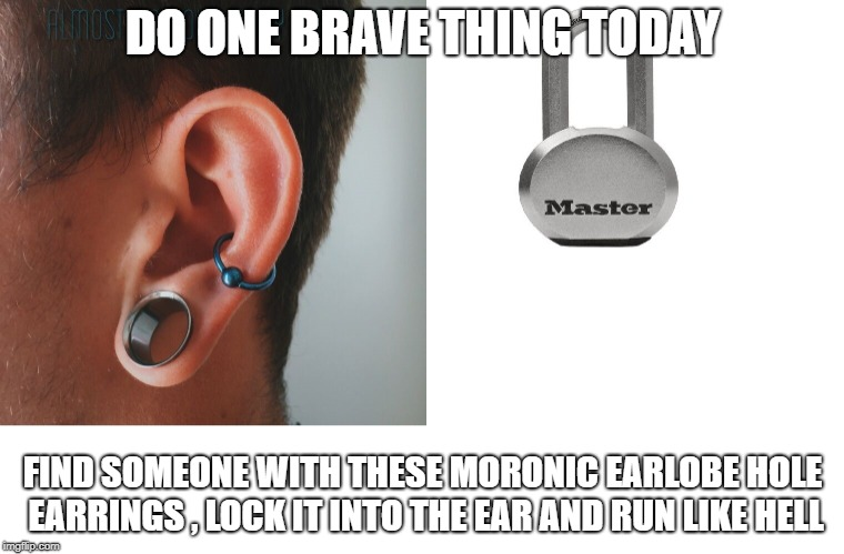 DO ONE BRAVE THING TODAY FIND SOMEONE WITH THESE MORONIC EARLOBE HOLE EARRINGS , LOCK IT INTO THE EAR AND RUN LIKE HELL | image tagged in morons,dumb ass,prank | made w/ Imgflip meme maker