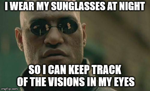 Matrix Morpheus Meme | I WEAR MY SUNGLASSES AT NIGHT SO I CAN KEEP TRACK OF THE VISIONS IN MY EYES | image tagged in memes,matrix morpheus | made w/ Imgflip meme maker
