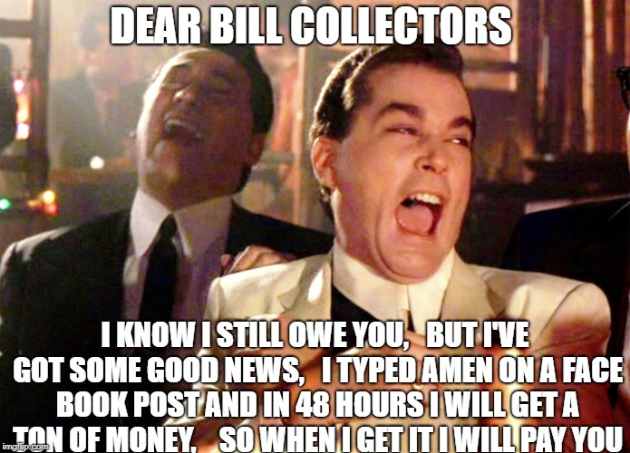 Good Fellas Hilarious Meme | DEAR BILL COLLECTORS I KNOW I STILL OWE YOU,   BUT I'VE GOT SOME GOOD NEWS,   I TYPED AMEN ON A FACE BOOK POST AND IN 48 HOURS I WILL GET A  | image tagged in memes,good fellas hilarious | made w/ Imgflip meme maker
