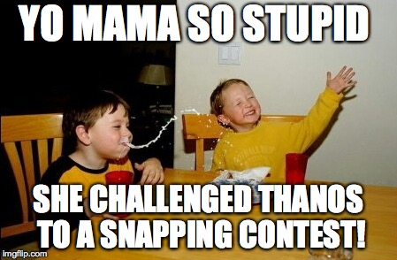 Oh Snap!:) | YO MAMA SO STUPID SHE CHALLENGED THANOS TO A SNAPPING CONTEST! | image tagged in memes,yo mamas so fat,thanos,funny,yo mama | made w/ Imgflip meme maker