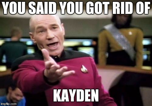 Picard Wtf Meme | YOU SAID YOU GOT RID OF KAYDEN | image tagged in memes,picard wtf,funny,stupid,ripped off | made w/ Imgflip meme maker