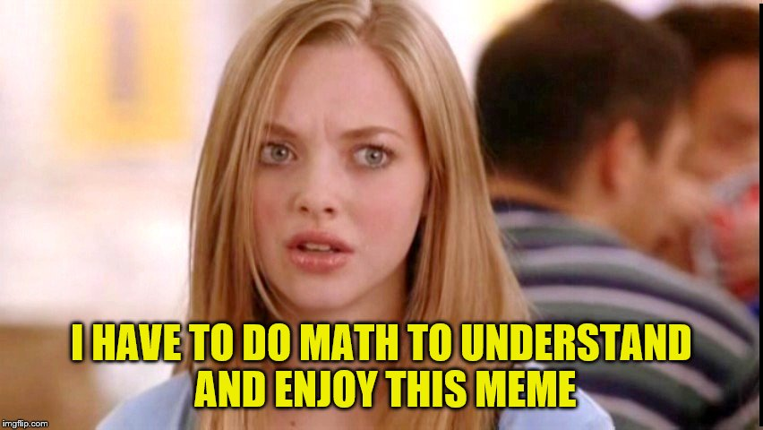 I HAVE TO DO MATH TO UNDERSTAND AND ENJOY THIS MEME | made w/ Imgflip meme maker