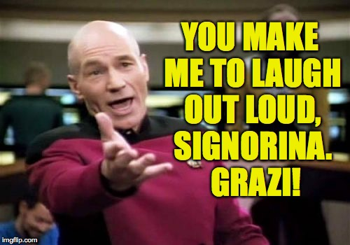Picard Wtf Meme | YOU MAKE ME TO LAUGH OUT LOUD, SIGNORINA.  GRAZI! | image tagged in memes,picard wtf | made w/ Imgflip meme maker