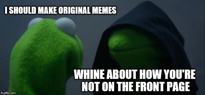 I NEED IT! | I SHOULD MAKE ORIGINAL MEMES WHINE ABOUT HOW YOU'RE NOT ON THE FRONT PAGE | image tagged in memes,evil kermit,front page,front page plz | made w/ Imgflip meme maker