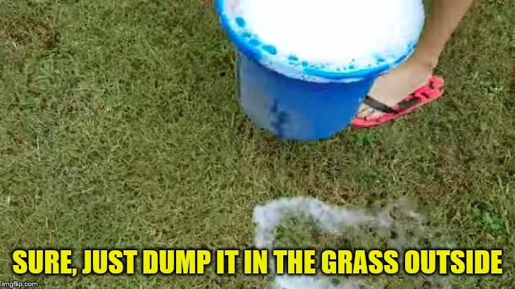 SURE, JUST DUMP IT IN THE GRASS OUTSIDE | made w/ Imgflip meme maker