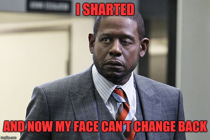 I SHARTED AND NOW MY FACE CAN'T CHANGE BACK | image tagged in forrest whitaker | made w/ Imgflip meme maker