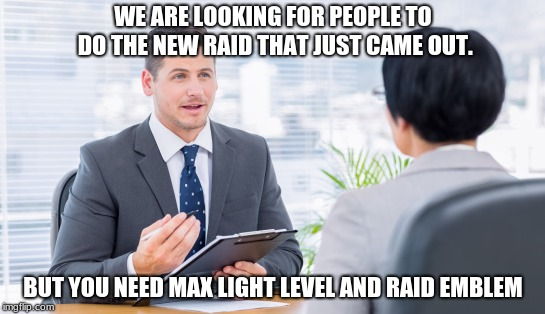 Requirements That are Just Too Early to Include | WE ARE LOOKING FOR PEOPLE TO DO THE NEW RAID THAT JUST CAME OUT. BUT YOU NEED MAX LIGHT LEVEL AND RAID EMBLEM | image tagged in destiny,destiny 2 | made w/ Imgflip meme maker