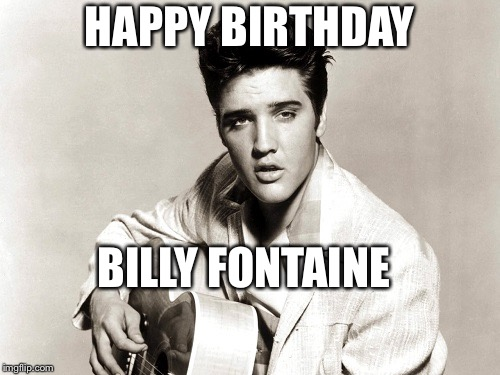 elvis birthday | HAPPY BIRTHDAY BILLY FONTAINE | image tagged in elvis birthday | made w/ Imgflip meme maker
